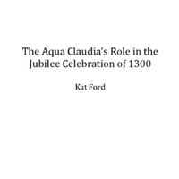 The Aqua Claudia's Role in the Jubilee Celebration of 1300 [PDF]